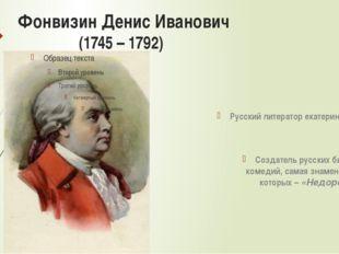 Фонвизин Денис Иванович (1745 – 1792) Русский литератор екатерининской эпохи;