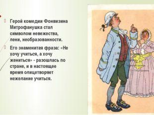 Герой комедии Фонвизина Митрофанушка стал символом невежества, лени, необраз