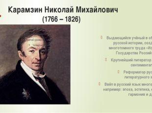 Карамзин Николай Михайлович (1766 – 1826) Выдающийся учёный в области русской