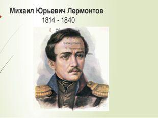 Михаил Юрьевич Лермонтов 1814 - 1840