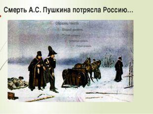 Смерть А.С. Пушкина потрясла Россию…