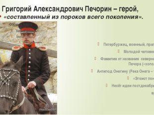 Григорий Александрович Печорин – герой, «составленный из пороков всего поколе