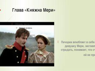Глава «Княжна Мери» Печорин влюбляет в себя юную девушку Мери, заставляет её