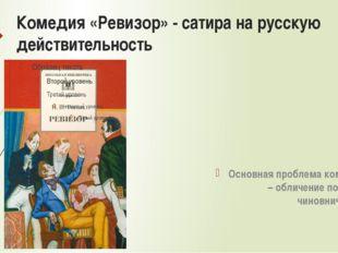 Комедия «Ревизор» - сатира на русскую действительность Основная проблема коме