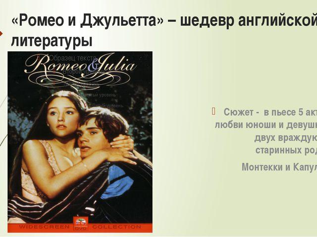 «Ромео и Джульетта» – шедевр английской литературы Сюжет - в пьесе 5 актов о...