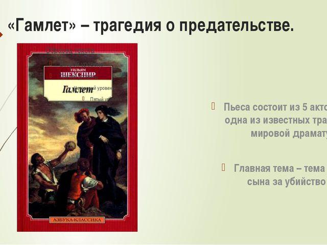 «Гамлет» – трагедия о предательстве. Пьеса состоит из 5 актов, это одна из из...