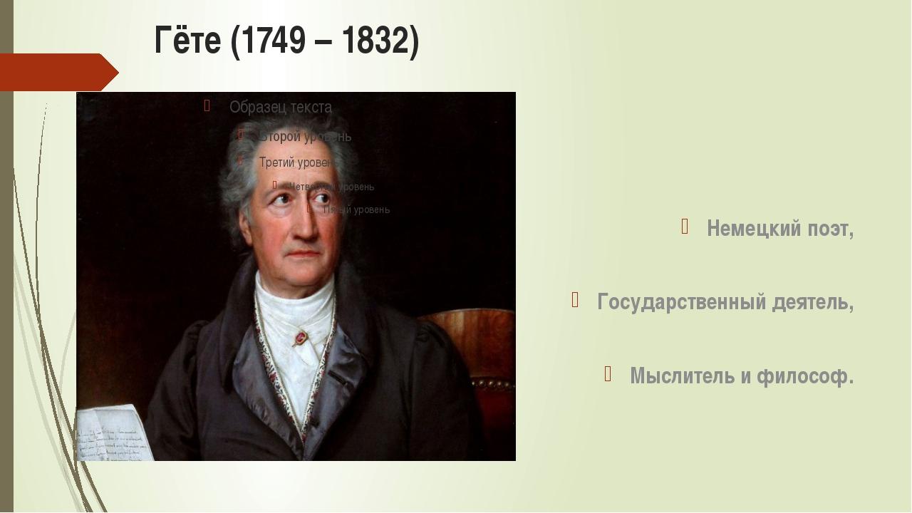 Гёте (1749 – 1832) Немецкий поэт, Государственный деятель, Мыслитель и философ.