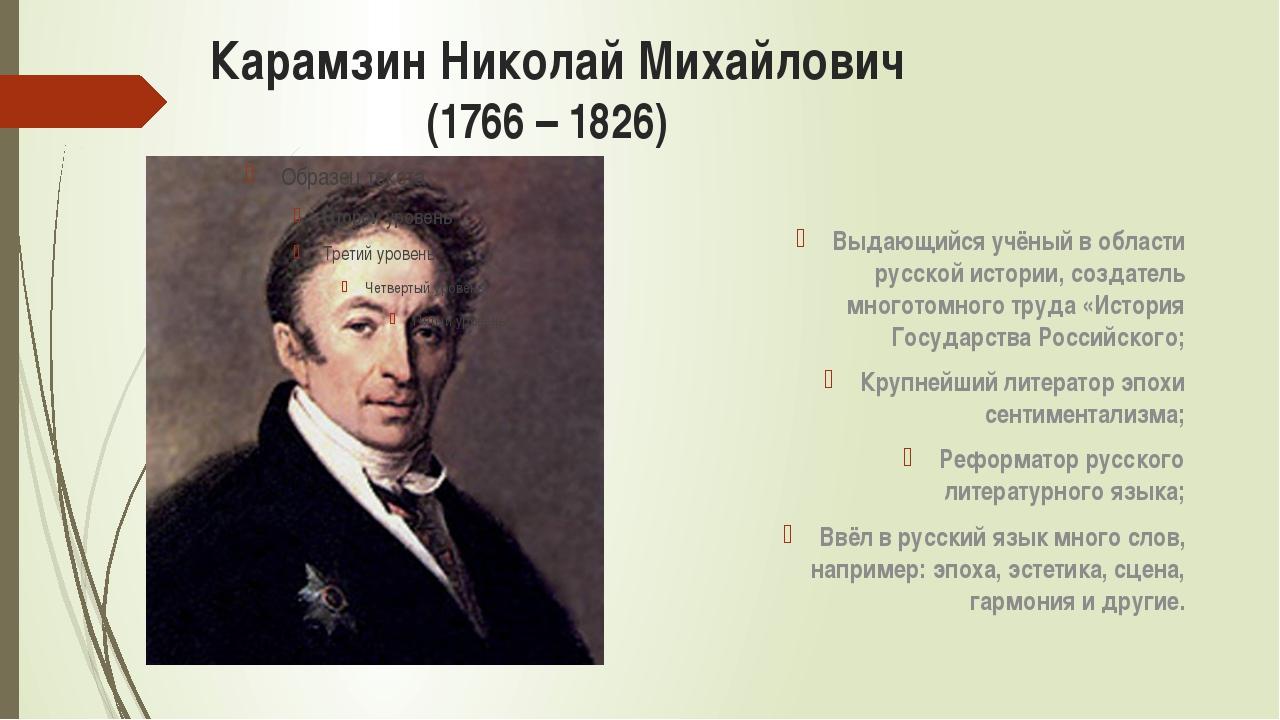 Карамзин Николай Михайлович (1766 – 1826) Выдающийся учёный в области русской...