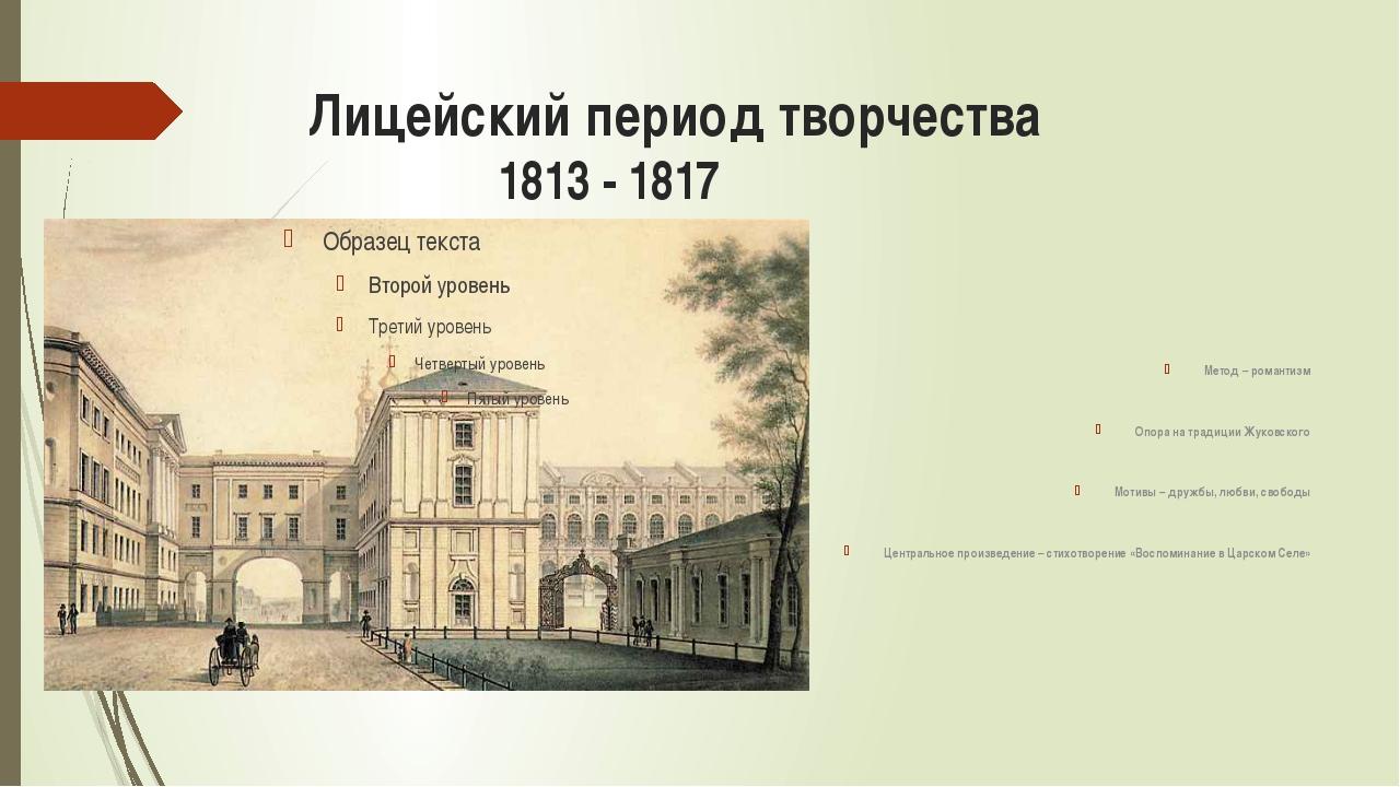 Лицейский период творчества 1813 - 1817 Метод – романтизм Опора на традиции Ж...