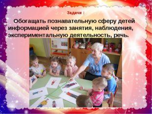 Задачи : Обогащать познавательную сферу детей информацией через занятия, наб