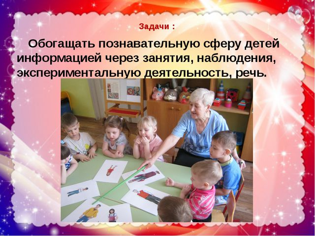 Задачи : Обогащать познавательную сферу детей информацией через занятия, наб...
