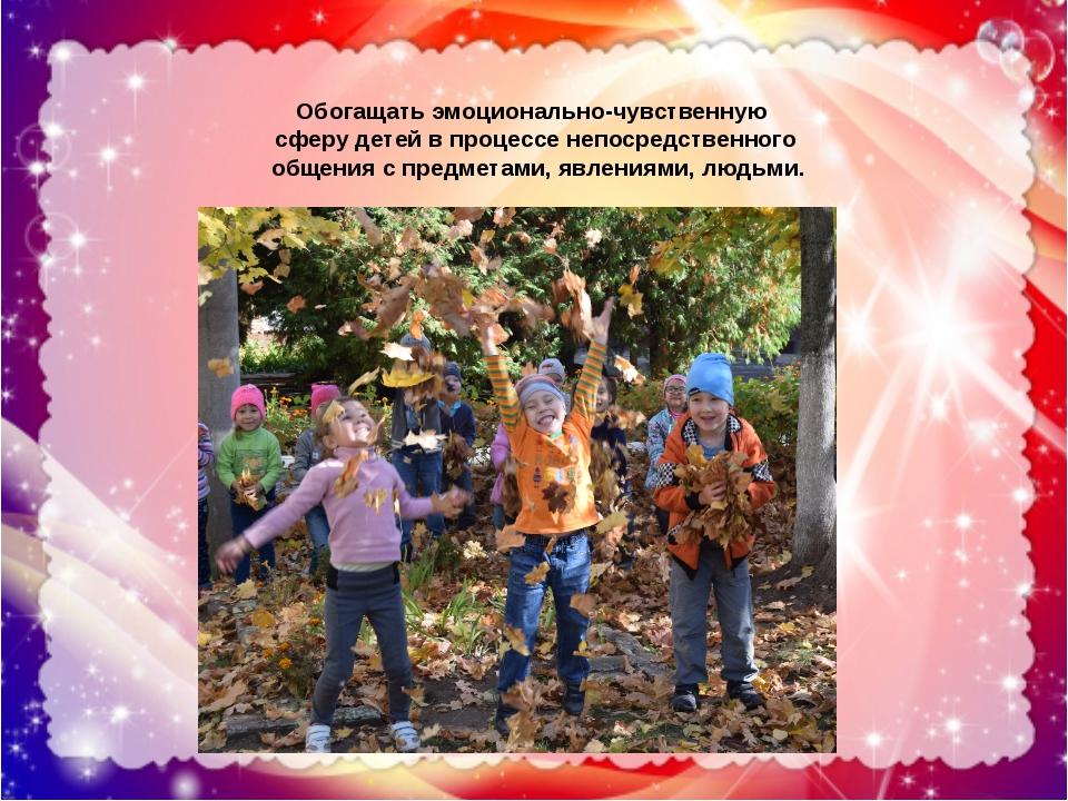 Обогащать эмоционально-чувственную сферу детей в процессе непосредственного о...