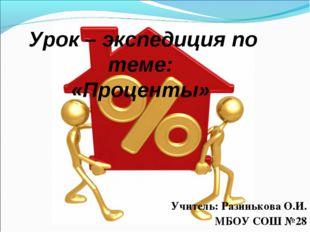 Урок – экспедиция по теме: «Проценты» Учитель: Разинькова О.И. МБОУ СОШ №28