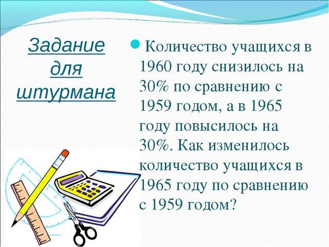 Задание для штурмана Количество учащихся в 1960 году снизилось на 30% по срав...