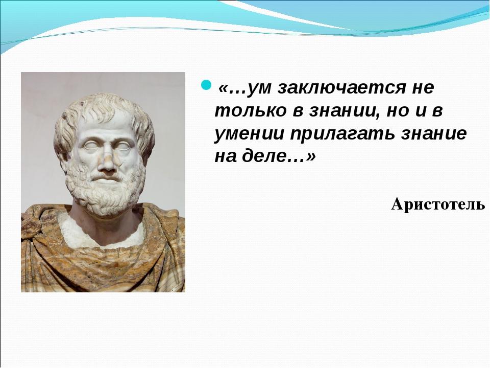 «…ум заключается не только в знании, но и в умении прилагать знание на деле…...