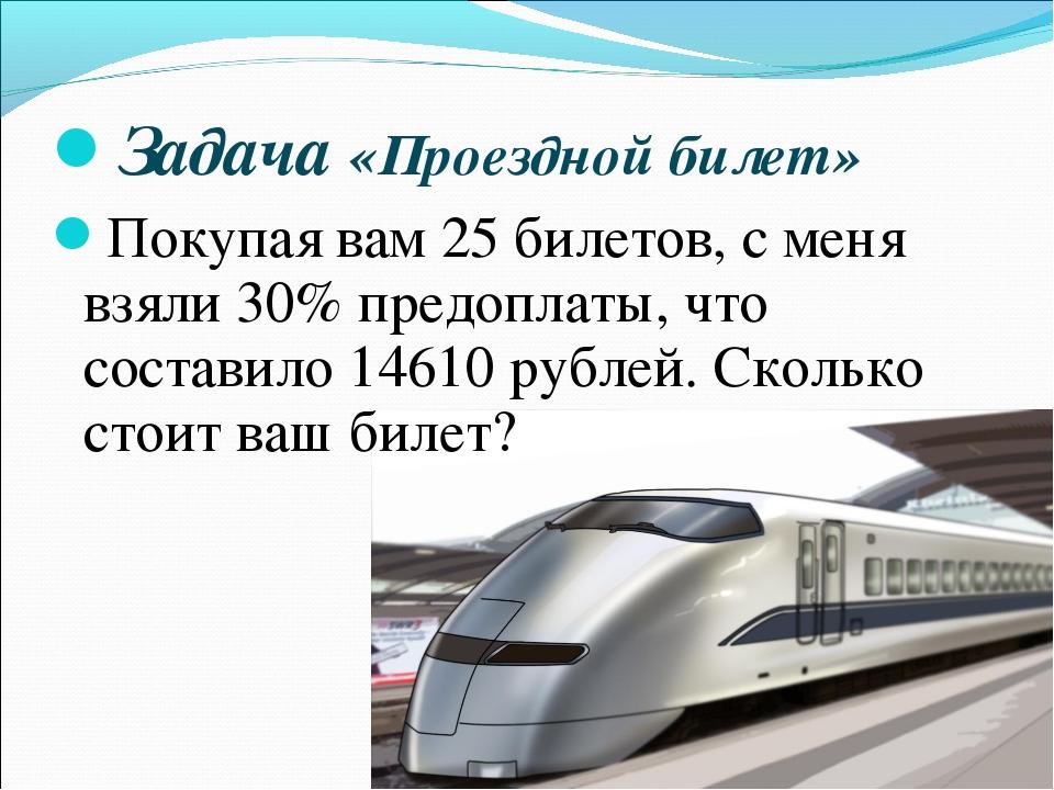 Задача «Проездной билет» Покупая вам 25 билетов, с меня взяли 30% предоплаты,...
