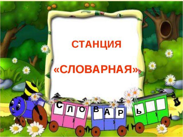 СТАНЦИЯ «СЛОВАРНАЯ» с Л О В А Р ь
