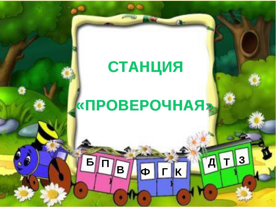 СТАНЦИЯ «ПРОВЕРОЧНАЯ» Б П В Ф К Г Д Т З