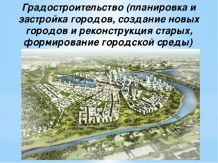 Градостроительство (планировка и застройка городов, создание новых городов и