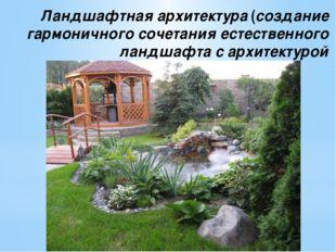 Ландшафтная архитектура (создание гармоничного сочетания естественного ландша