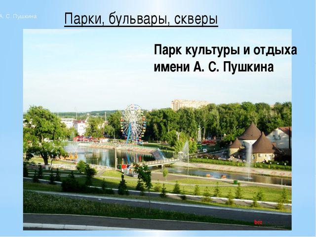 Парки, бульвары, скверы Парк имени А. С. Пушкина Парк культуры и отдыха имени...