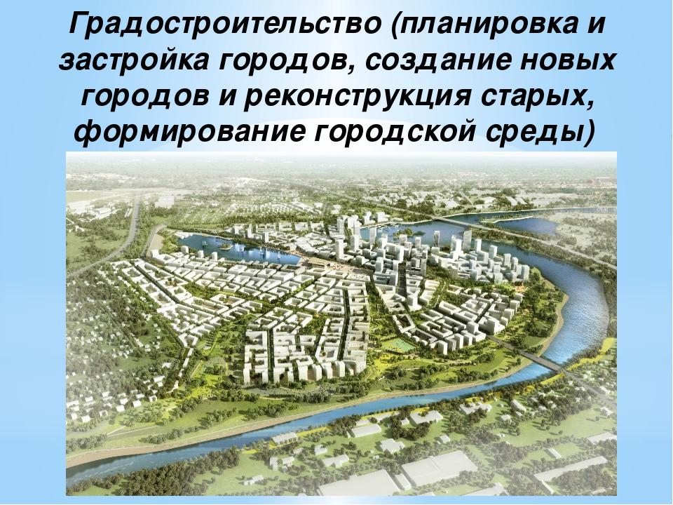 Градостроительство (планировка и застройка городов, создание новых городов и...