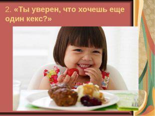2. «Ты уверен, что хочешь еще один кекс?»