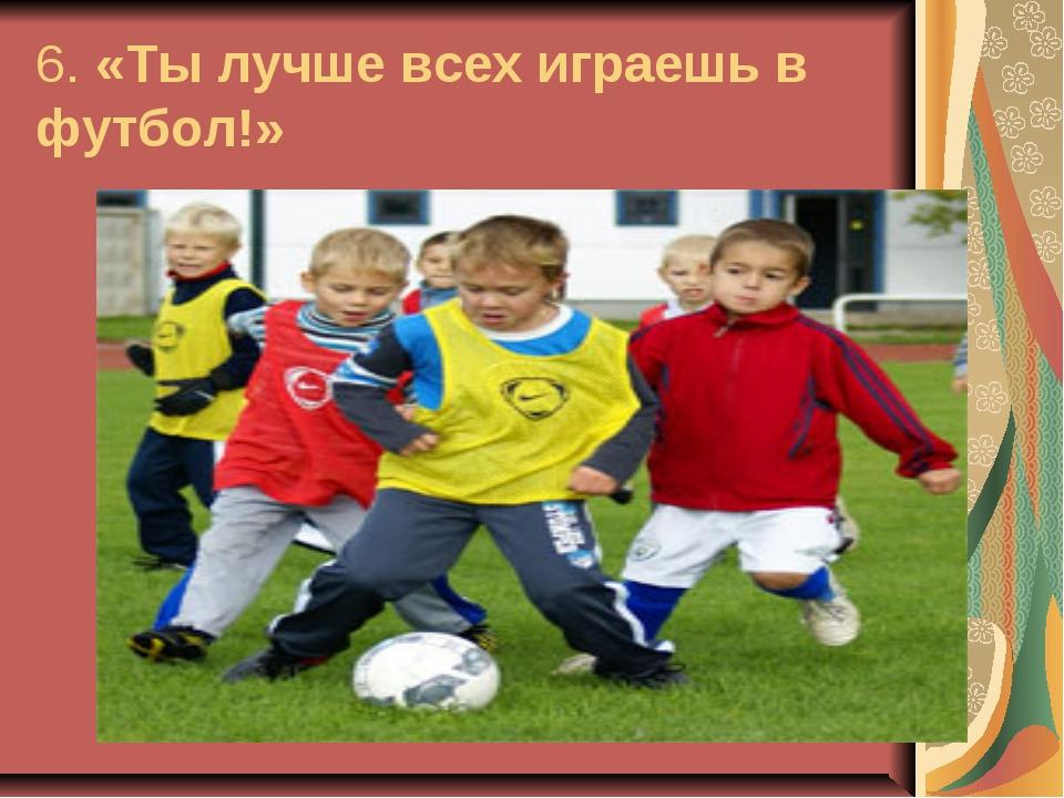 6. «Ты лучше всех играешь в футбол!»