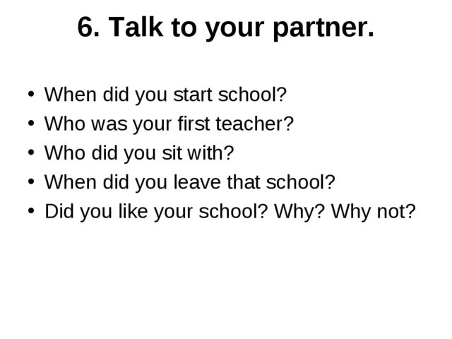 6. Talk to your partner. When did you start school? Who was your first teache...