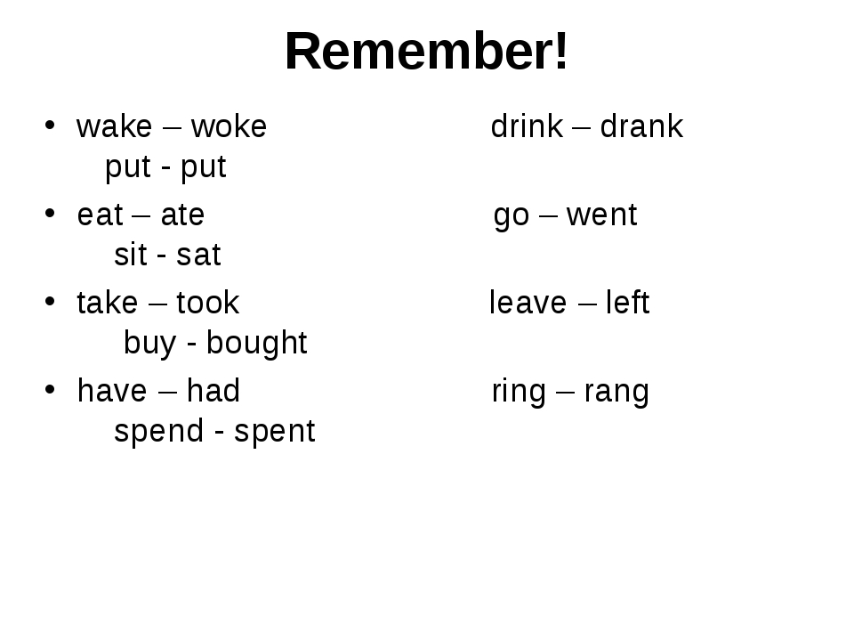Remember! wake – woke drink – drank put - put eat – ate go – went sit - sat t...