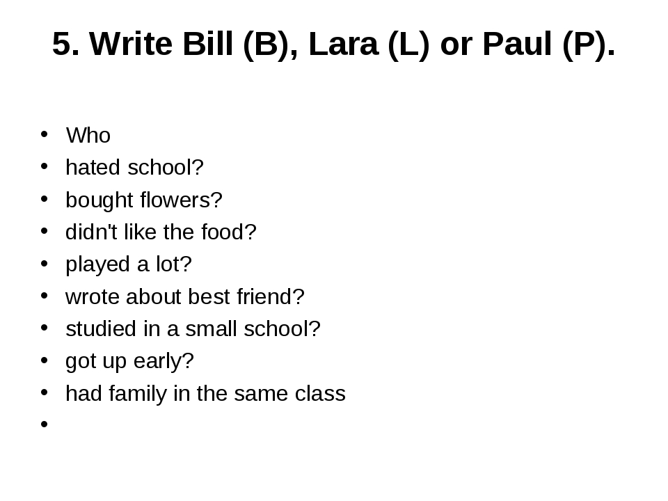 5. Write Bill (B), Lara (L) or Paul (P). Who  hated school? bought flowers?...