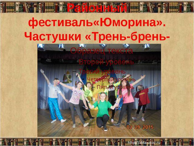 Районный фестиваль«Юморина». Частушки «Трень-брень-дребедень»