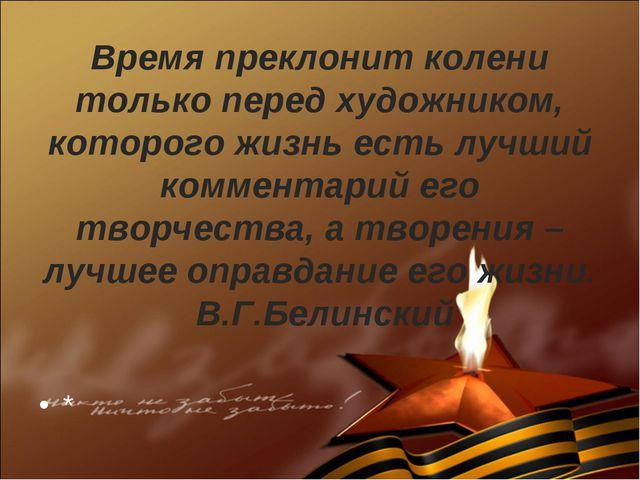 Время преклонит колени только перед художником, которого жизнь есть лучший ко...