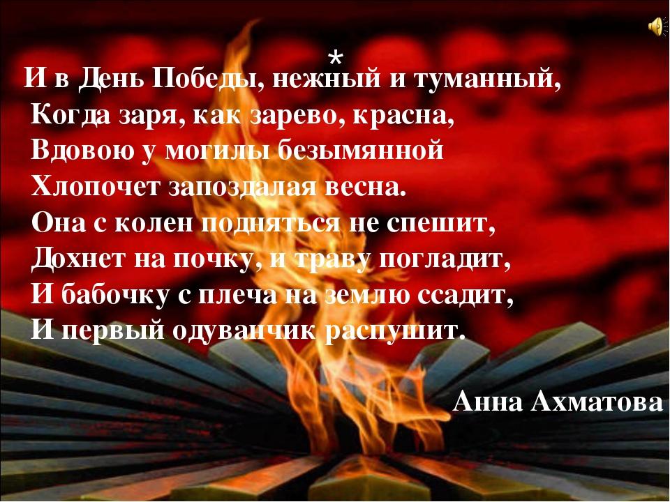 * И в День Победы, нежный и туманный, Когда заря, как зарево, красна, Вдовою...