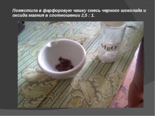 Поместила в фарфоровую чашку смесь черного шоколада и оксида магния в соотнош