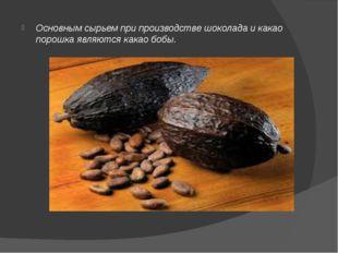 Основным сырьем при производстве шоколада и какао порошка являются какао бобы.