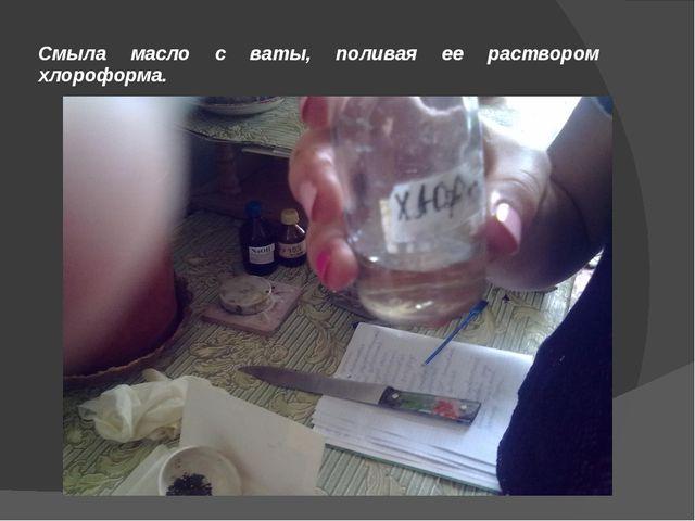 Смыла масло с ваты, поливая ее раствором хлороформа.