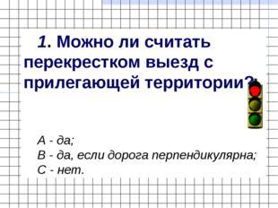 1. Можно ли считать перекрестком выезд с прилегающей территории? А - да; В -