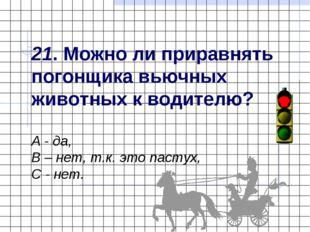 21. Можно ли приравнять погонщика вьючных животных к водителю? А - да, В – не