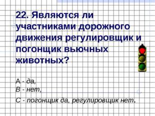 22. Являются ли участниками дорожного движения регулировщик и погонщик вьючны