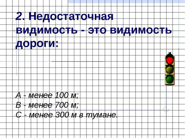 2. Недостаточная видимость - это видимость дороги: А - менее 100 м; В - менее...