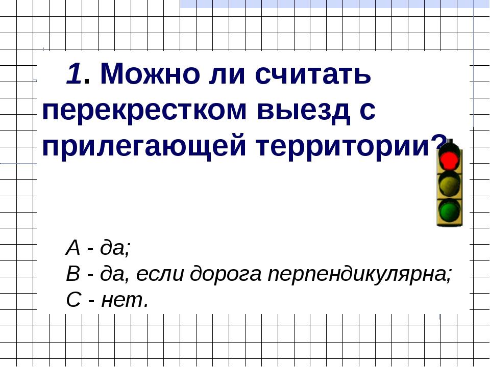 1. Можно ли считать перекрестком выезд с прилегающей территории? А - да; В -...