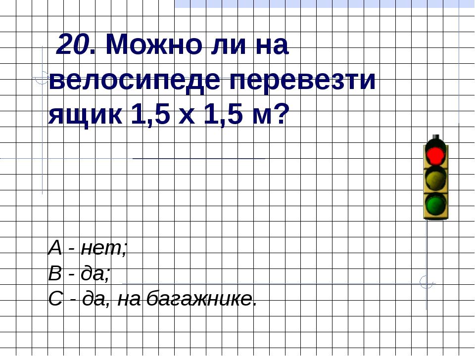 20. Можно ли на велосипеде перевезти ящик 1,5 х 1,5 м? А - нет; В - да; С -...