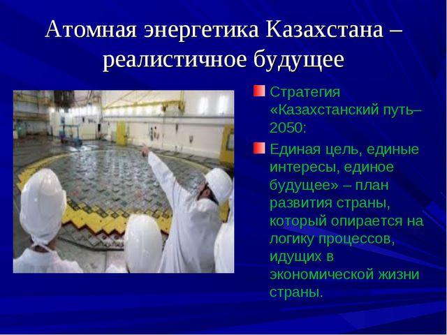Атомная энергетика Казахстана – реалистичное будущее Стратегия «Казахстанский...
