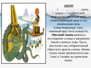 АПОП Апо́п (Апе́п, Апо́фис, гречь. Ἄπωφις)— в египетской мифологии огромный