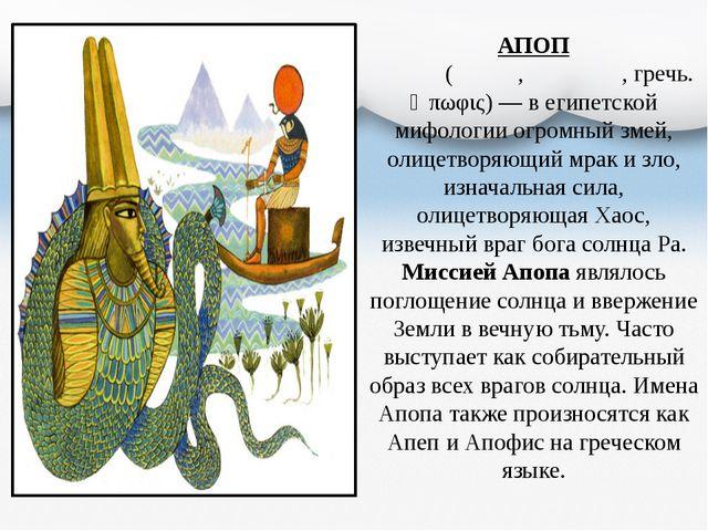 АПОП Апо́п (Апе́п, Апо́фис, гречь. Ἄπωφις)— в египетской мифологии огромный...