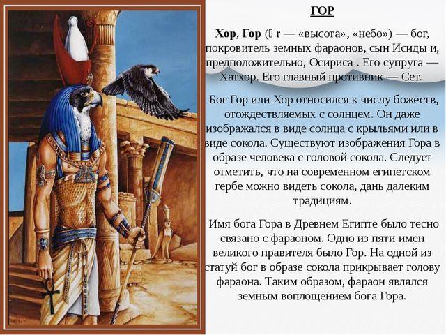 ГОР Хор, Гор (ḥr — «высота», «небо»)— бог, покровитель земных фараонов, сын...