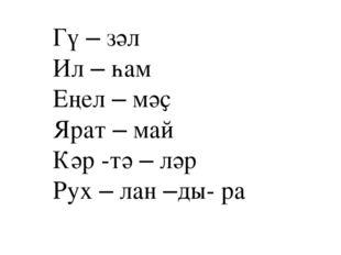 Гү – зәл Ил – һам Еңел – мәҫ Ярат – май Кәр -тә – ләр Рух – лан –ды- ра