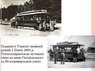 Перший в Україні трамвай рушив у Києві 1892 р. Олександрівською вулицею (нині