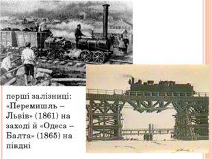перші залізниці: «Перемишль –Львів» (1861) на заході й «Одеса – Балта» (1865)